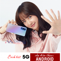 Hướng dẫn cách bật 5G cho thiết bị Androidcho sim di động các mạng nhanh nhất
